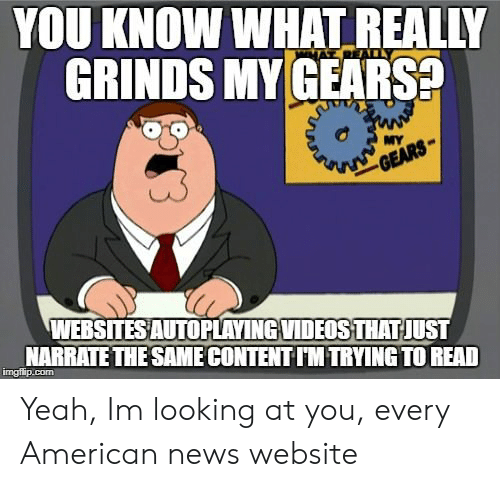 American News: YOU KNOW WHAT REALIY  GRINDS MY GEARS  TR  MY  WEBSITES AUTOPLAYING VIDEOS THAT JUST  NARRATETHE SAME CONTENT IM TRYING TO READ  imgilip.com Yeah, Im looking at you, every American news website