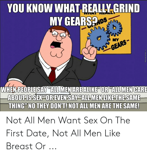 """I Need Sex Meme: YOU KNOW WHAT REALLY,GRIND  MY GEARS  oS  MYe  WHEN PEOPLESAVEATUİENIAREALI KEHORYALUM ENCAR  ABOUTIS SEXOR EVENSAY """"ALL MENLIKE THESAME  THING"""" NO THEY DON'T!NOT ALL MEN ARE THE SAME! Not All Men Want Sex On The First Date, Not All Men Like Breast Or ..."""