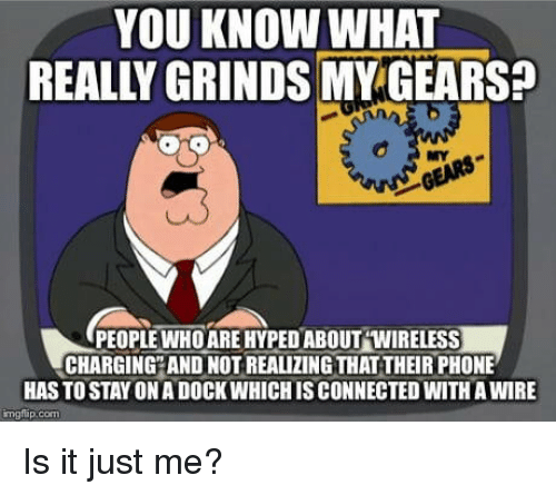 hyped: YOU KNOW WHAT  REALLY GRINDS MY GEARS  NY  PEOPLEWHO ARE HYPED ABOUT WIRELESS  CHARGING AND NOT REALIZING THAT THEIR PHONE  HAS TO STAY ON A DOCK WHICH IS CONNECTED WITH A WIRE  mglap.com Is it just me?