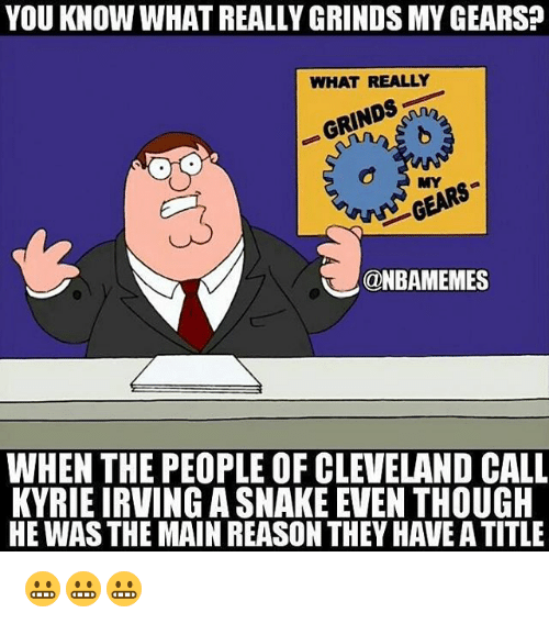 Kyrie Irving, Nba, and Cleveland: YOU KNOW WHAT REALLY GRINDS MY GEARS?  WHAT REALLY  GRINDS  ina  MY  GEARS  @NBAMEMES  WHEN THE PEOPLE OF CLEVELAND CALL  KYRIE IRVING A SNAKE EVEN THOUGH  HE WAS THE MAIN REASON THEY HAVE A TITLE 😬😬😬