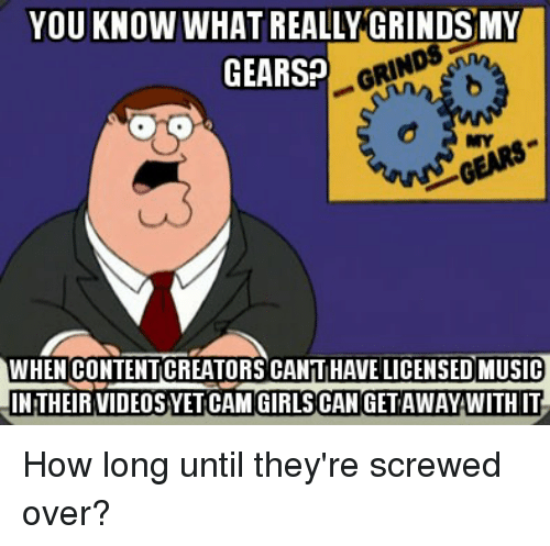 girls can: YOU KNOW WHAT REALLY GRINDSMY  GEARS?  MY  WHEN CONTENTICREATORS CANTIHAVE LICENSED MUSIC  INTHEIR VIDEOSYET CAM GIRLS CAN GET AWAY WITH IT How long until they're screwed over?
