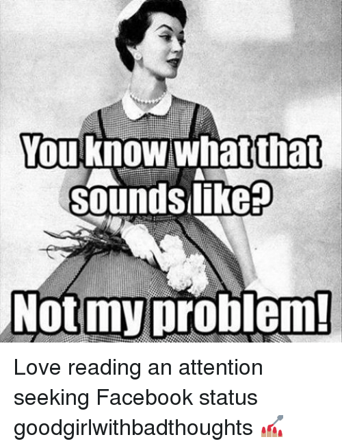 Attention Seeking: You know what that  Sound Slikep  Not my problem! Love reading an attention seeking Facebook status goodgirlwithbadthoughts 💅🏽