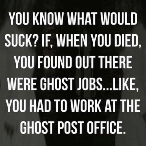 Dank, Post Office, and Work: YOU KNOW WHAT WOULD  SUCK? IF, WHEN YOU DIED,  YOU FOUND OUT THERE  WERE GHOST JOBS...LIKE  YOU HAD TO WORK AT THE  GHOST POST OFFICE.