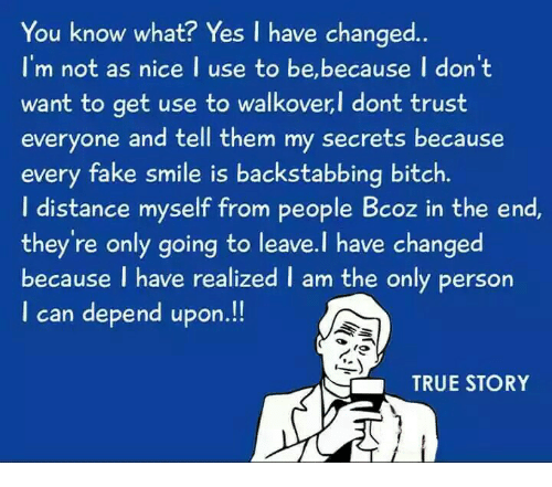 Bitch, Fake, and Memes: You know what? Yes I have changed..  I'm not as nice I use to be,because I don 't  want to get use to walkoverl dont trust  want to get use to walkover,l dont trust  everyone and tell them my secrets because  every fake smile is backstabbing bitch.  I distance myself from people Bcoz in the end  they're only going to leave.l have changed  because I have realized I am the only person  I can depend upon.!!  TRUE STORY