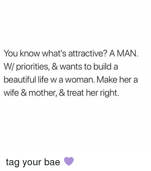 Bae, Beautiful, and Life: You know what's attractive? A MAN  W/ priorities, & wants to build a  beautiful life w a woman. Make her a  wife & mother, & treat her right. tag your bae 💜