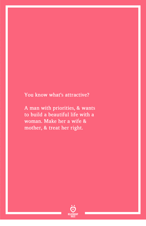Beautiful, Life, and Wife: You know what's attractive?  A man with priorities, & wants  to build a beautiful life with a  woman. Make her a wife &  mother, & treat her right.
