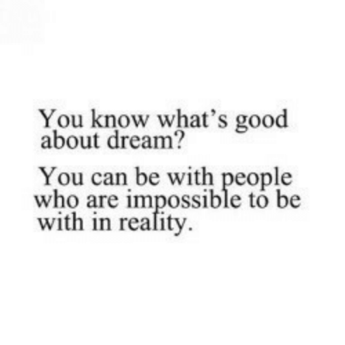 Good, Who, and Dream: You know what's good  about dream?  You can be with people  who are impossible to be  with in reafity.
