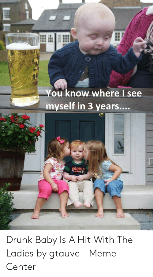 Drunk Baby Meme: You know where I see  myself in 3 years.... Drunk Baby Is A Hit With The Ladies by gtauvc - Meme Center