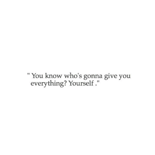 Gonna Give: You know who's gonna give you  everything? Yourself.""