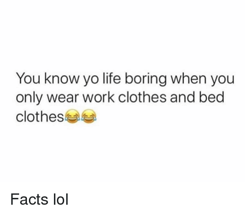 Clothes, Facts, and Funny: You know yo life boring when you  only wear work clothes and bed  clothes Facts lol