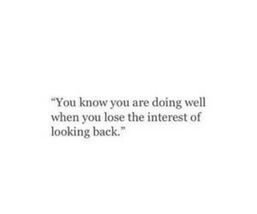 Are Doing: You know you are doing well  when you lose the interest of  looking back.""