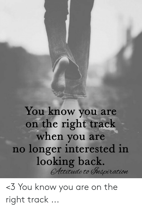 Right Track: You know you are  on the right track  when you are  no longer interested in  looking back.  Attitude to Inspiration <3 You know you are on the right track ...