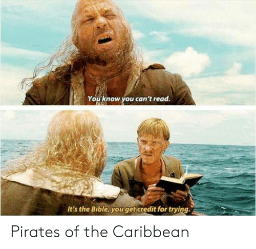 Pirates: You know you can't read.  It's the Bible, youget credit for trying Pirates of the Caribbean