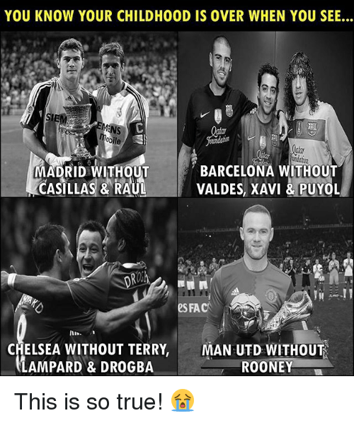 rooney: YOU KNOW YOUR CHILDHOOD IS OVER WHEN YOU SEE...  IE  MADRID WITHOUT  CASILLAS & RAUL  BARCELONA WITHOUT  VALDES, XAVI &PUYOL  eS FAC  In  CHELSEA WITHOUT TERRY,  LAMPARD & DROGBA  MAN UTD WITHOUT  ROONEY This is so true! 😭