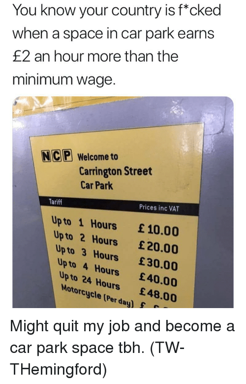"""Memes, Tbh, and Minimum Wage: You know your country is f""""cked  when a space in car park earns  £2 an hour more than the  minimum wage.  NC Welcome to  Carrington Street  Car Park  Tariff  Prices inc VAT  Up to 1 Hours £10.00  Up to 2 Hours £20.00  Up to 3 Hours £30.00  Up to 4 Hours 40.00  Up to 24 Hours £48.00  Motorcycle (Per day)f Might quit my job and become a car park space tbh. (TW- THemingford)"""