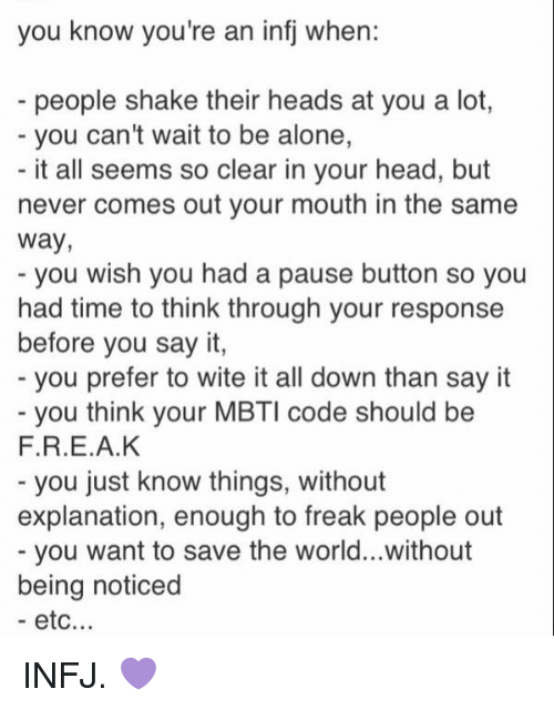 mbti: you know you're an infj when:  people shake their heads at you a lot,  you can't wait to be alone,  it all seems so clear in your head, but  never comes out your mouth in the same  Way,  you wish you had a pause button so you  had time to think through your response  before you say it,  you prefer to wite it all down than say it  you think your MBTI code should be  F.R.E.A.K  you just know things, without  explanation, enough to freak people out  you want to save the world...without  being noticed  etc. INFJ. 💜