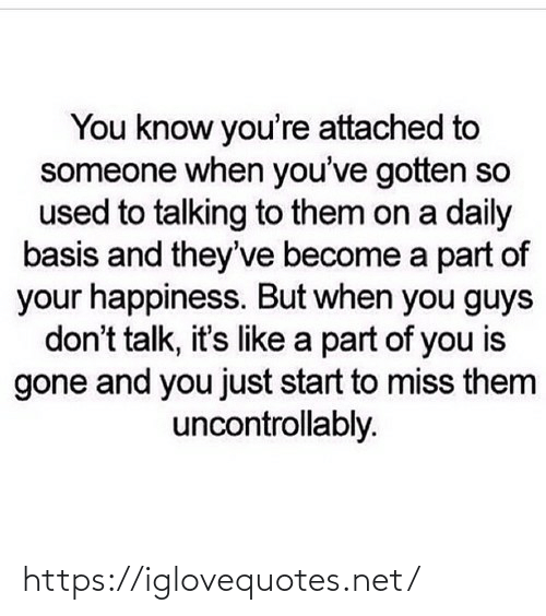 miss: You know you're attached to  someone when you've gotten so  used to talking to them on a daily  basis and they've become a part of  your happiness. But when you guys  don't talk, it's like a part of you is  gone and you just start to miss them  uncontrollably. https://iglovequotes.net/