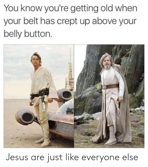 Above: You know you're getting old when  your belt has crept up above your  belly button. Jesus are just like everyone else