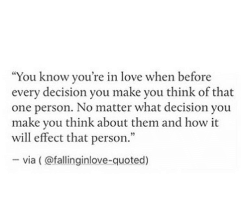 "That One Person: ""You know you're in love when before  every decision you make you think of that  one person. No matter what decision you  make you think about them and how it  will effect that person.""  -via (@fallinginlove-quoted)"