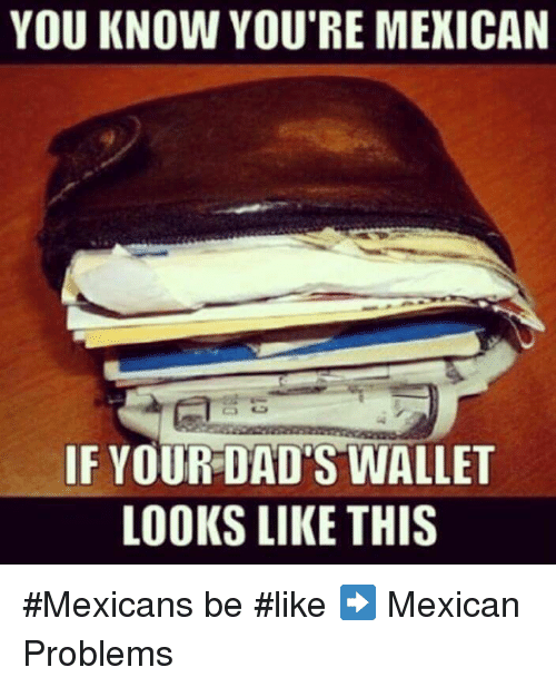 Mexican Be Like: YOU KNOW YOU'RE MEXICAN  IF YOUR DAD'S WALLET  LOOKS LIKE THIS #Mexicans be #like ➡ Mexican Problems