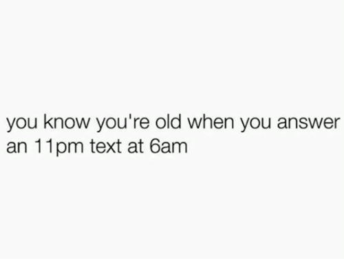 Text, Old, and Answer: you know you're old when you answer  an 11pm text at 6am