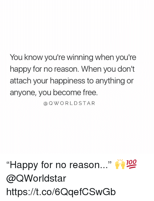"""Free, Happy, and Happiness: You know you're winning when you're  happy for no reason. When you don't  attach your happiness to anything or  anyone, you become free.  aQWO RLDSTA R """"Happy for no reason..."""" 🙌💯 @QWorldstar https://t.co/6QqefCSwGb"""