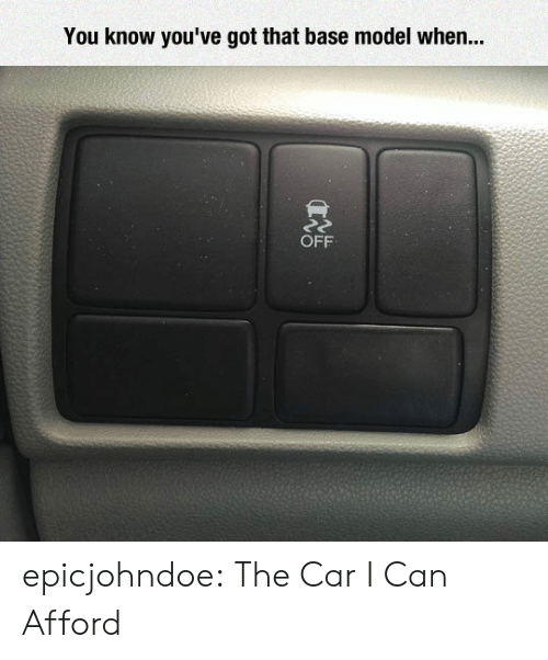 Tumblr, Blog, and Got: You know you've got that base model when...  OFF epicjohndoe:  The Car I Can Afford