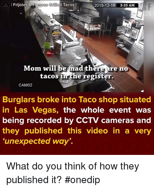 """Burglarer: You  l Frijoles & Frescas Griled Tacos  2015-12-16 3:35 AM  obd.  Mom will be mad there are no  tacos in the register.  CAM02  Burglars broke into Taco shop situated  in Las Vegas, the whole event was  being recorded by CCTV cameras and  they published this video in a very  """"unexpected ways. What do you think of how they published it? #onedip"""