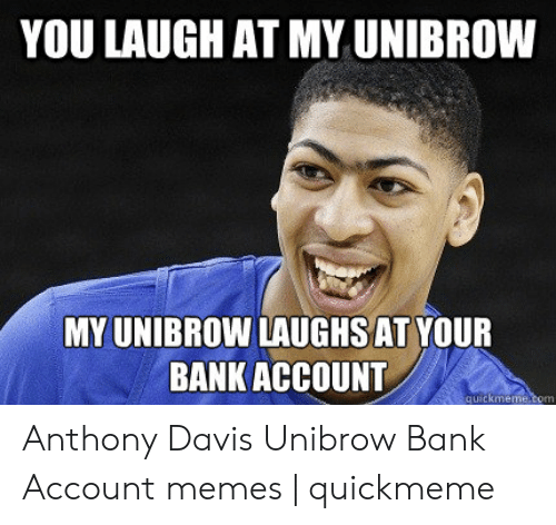 Davis Unibrow: YOU LAUGH AT MY UNIBROW  MY UNIBROW LAUGHSAT YOUR  BANK ACCOUNT  uickmeme Anthony Davis Unibrow Bank Account memes | quickmeme