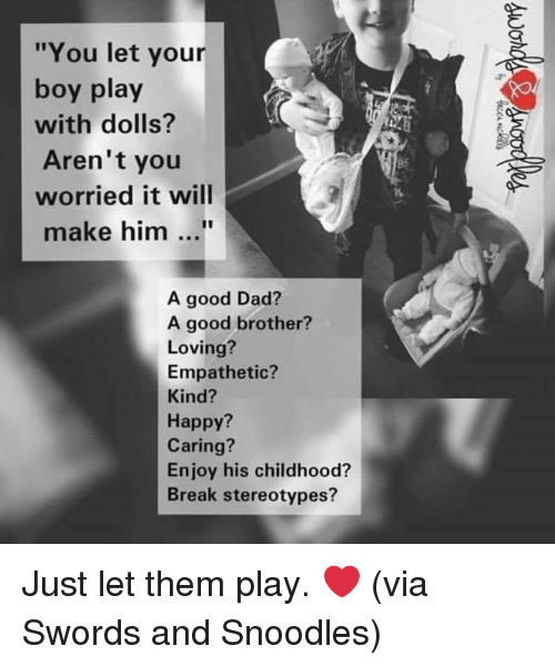 "Your Boy: ""You let your  boy play  with dolls?  Aren't you  worried it will  B5  make him...  A good Dad?  A good brother?  Loving?  Empathetic?  Kind?  Happy?  Caring?  Enjoy his childhood?  Break stereotypes? Just let them play. ❤️  (via Swords and Snoodles)"