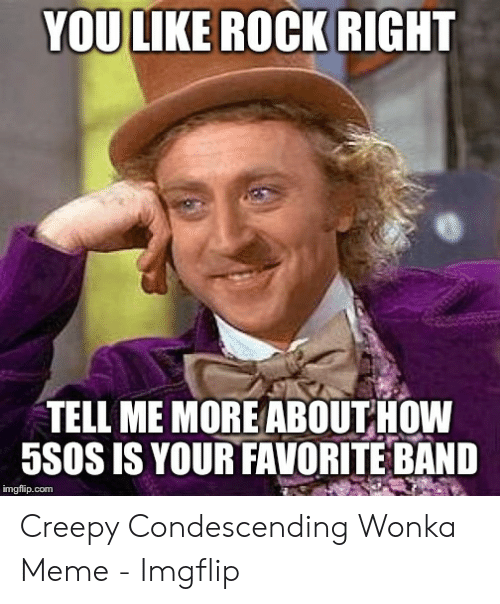 Creepy Condescending: YOU LIKE ROCK RIGHT  TELL ME MORE ABOUT HOW  5SOS IS YOUR FAVORITE BAND  imgflip.com Creepy Condescending Wonka Meme - Imgflip