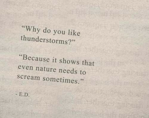 """Scream, Nature, and Why: you like  thunderstorms?""""  """"Why do  """"Because it shows that  even nature needs to  scream sometimes.""""  E.D."""