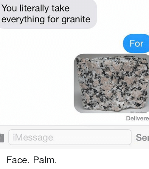 face palm: You literally take  everything for granite  Message  For  Deliver e  Ser Face. Palm.