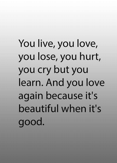 Beautiful, Love, and Memes: You live, you love,  you lose, you hurt,  you cry but you  learn. And you love  again because it's  beautiful when it's  good.