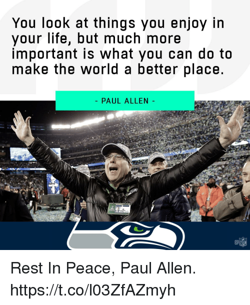Life, Memes, and Nfl: You look at things you enjoy in  your life, but much more  important is What you can do to  make the world a better place  - PAUL ALLEN  NFL Rest In Peace, Paul Allen. https://t.co/l03ZfAZmyh