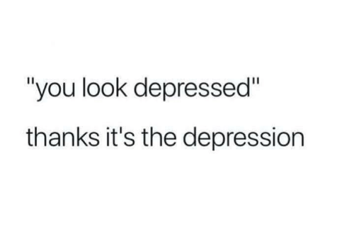 """Depression, You, and Look: """"you look depressed""""  thanks it's the depression"""