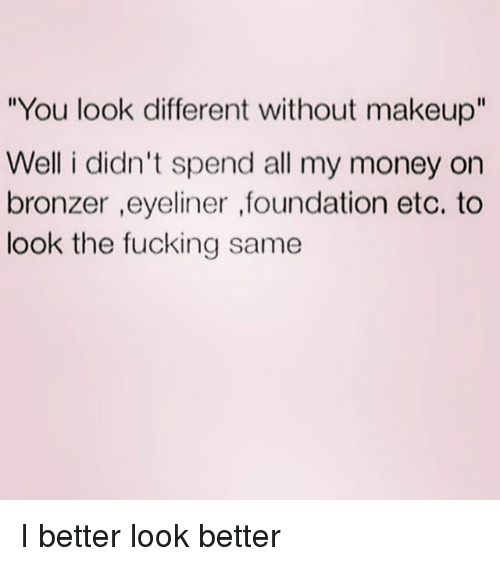"Better Look: You look different without makeup""  Well i didn't spend all my money on  bronzer ,eyeliner ,foundation etc. to  look the fucking same I better look better"