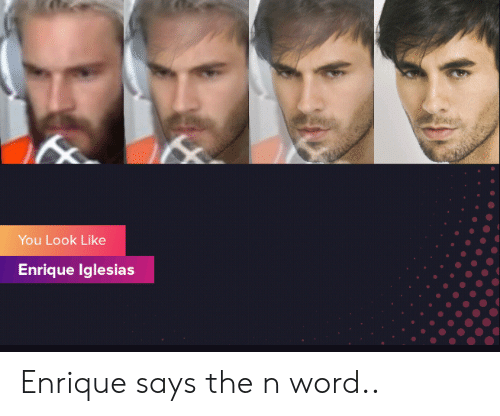 Word, Enrique Iglesias, and You: You Look Like  Enrique Iglesias Enrique says the n word..