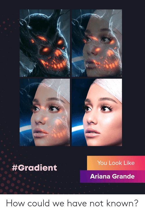 Ariana Grande, Dank Memes, and How: You Look Like  #Gradient  Ariana Grande How could we have not known?