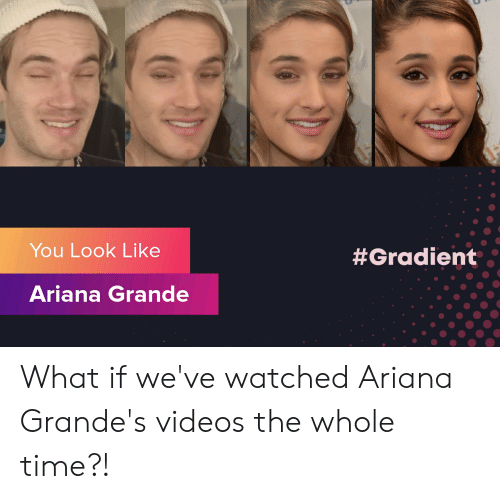 Ariana Grande, Videos, and Time: You Look Like  #Gradient  Ariana Grande What if we've watched Ariana Grande's videos the whole time?!