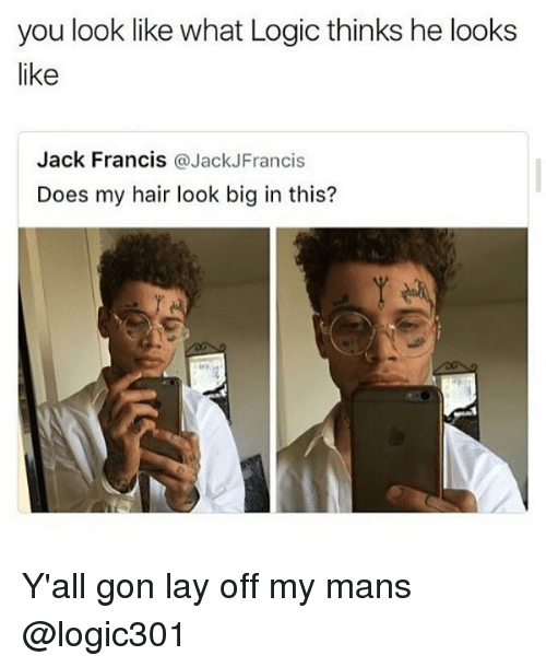 layed: you look like what Logic thinks he looks  like  Jack Francis @JackJFrancis  Does my hair look big in this? Y'all gon lay off my mans @logic301