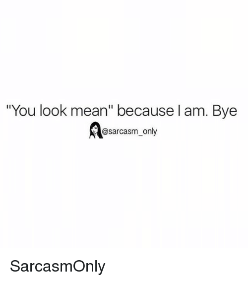 "Sarcasmism: ""You look mean"" because l am. Bye  @sarcasm_only SarcasmOnly"