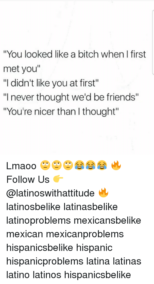 """Bitch, Friends, and Latinos: """"You looked like a bitch when I first  met you""""  """"I didn't like you at first""""  """"I never thought we'd be friends""""  """"You're nicer than l thought"""" Lmaoo 🙄🙄🙄😂😂😂 🔥 Follow Us 👉 @latinoswithattitude 🔥 latinosbelike latinasbelike latinoproblems mexicansbelike mexican mexicanproblems hispanicsbelike hispanic hispanicproblems latina latinas latino latinos hispanicsbelike"""