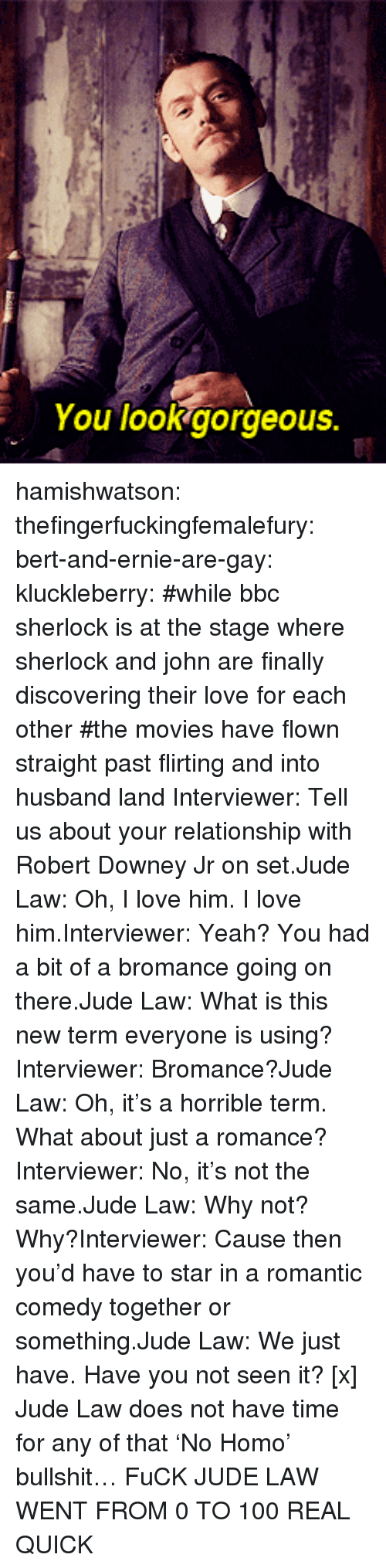 Robert Downey Jr.: You lookgorgeous. hamishwatson: thefingerfuckingfemalefury:  bert-and-ernie-are-gay:  kluckleberry: #while bbc sherlock is at the stage where sherlock and john are finally discovering their love for each other #the movies have flown straight past flirting and into husband land Interviewer: Tell us about your relationship with Robert Downey Jr on set.Jude Law: Oh, I love him. I love him.Interviewer: Yeah? You had a bit of a bromance going on there.Jude Law: What is this new term everyone is using?Interviewer: Bromance?Jude Law: Oh, it's a horrible term. What about just a romance?Interviewer: No, it's not the same.Jude Law: Why not? Why?Interviewer: Cause then you'd have to star in a romantic comedy together or something.Jude Law: We just have. Have you not seen it? [x]  Jude Law does not have time for any of that 'No Homo' bullshit…  FuCK JUDE LAW WENT FROM 0 TO 100 REAL QUICK