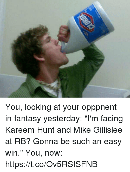 """coeds: You, looking at your opppnent in fantasy yesterday: """"I'm facing Kareem Hunt and Mike Gillislee at RB? Gonna be such an easy win.""""  You, now: https://t.co/Ov5RSISFNB"""