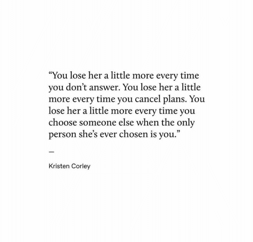 "Time, Answer, and Her: ""You lose her a little more every time  you don't answer. You lose her a little  more every time you cancel plans. You  lose her a little more every time you  choose someone else when the only  person she's ever chosen is you.""  Kristen Corley"