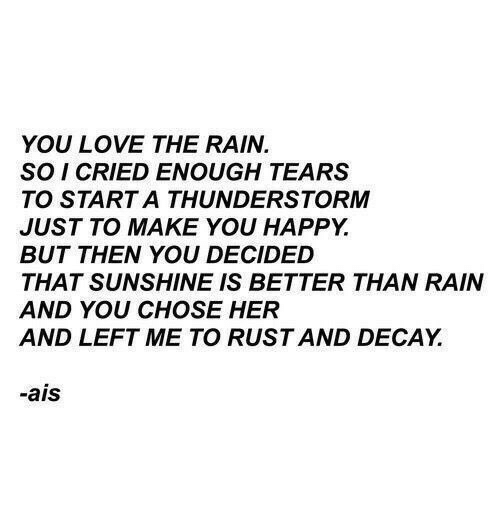 ais: YOU LOVE THE RAIN.  SO I CRIED ENOUGH TEARS  TO START A THUNDERSTORM  JUST TO MAKE YOU HAPPY.  BUT THEN YOU DECIDED  THAT SUNSHINE IS BETTER THAN RAIN  AND YOU CHOSE HER  AND LEFT ME TO RUST AND DECAY.  -ais