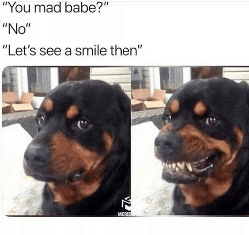 """Relationships, Smile, and Mad: """"You mad babe?""""  """"No""""  """"Let's see a smile then""""  MORID"""