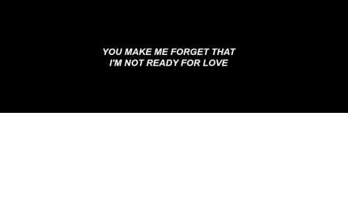 Im Not Ready: YOU MAKE ME FORGET THAT  IM NOT READY FOR LOVE