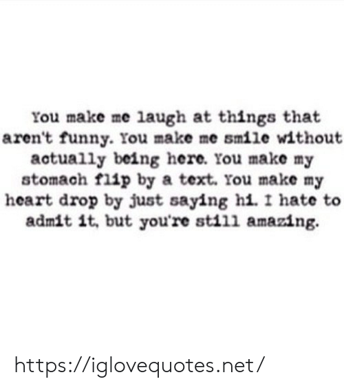 make me laugh: You make me laugh at things that  aren't funny. You make me smile without  actually being here. You make my  stomach flip by a text. You make my  heart drop by just saying hi. I hate  admit it, but you're still amazing. https://iglovequotes.net/